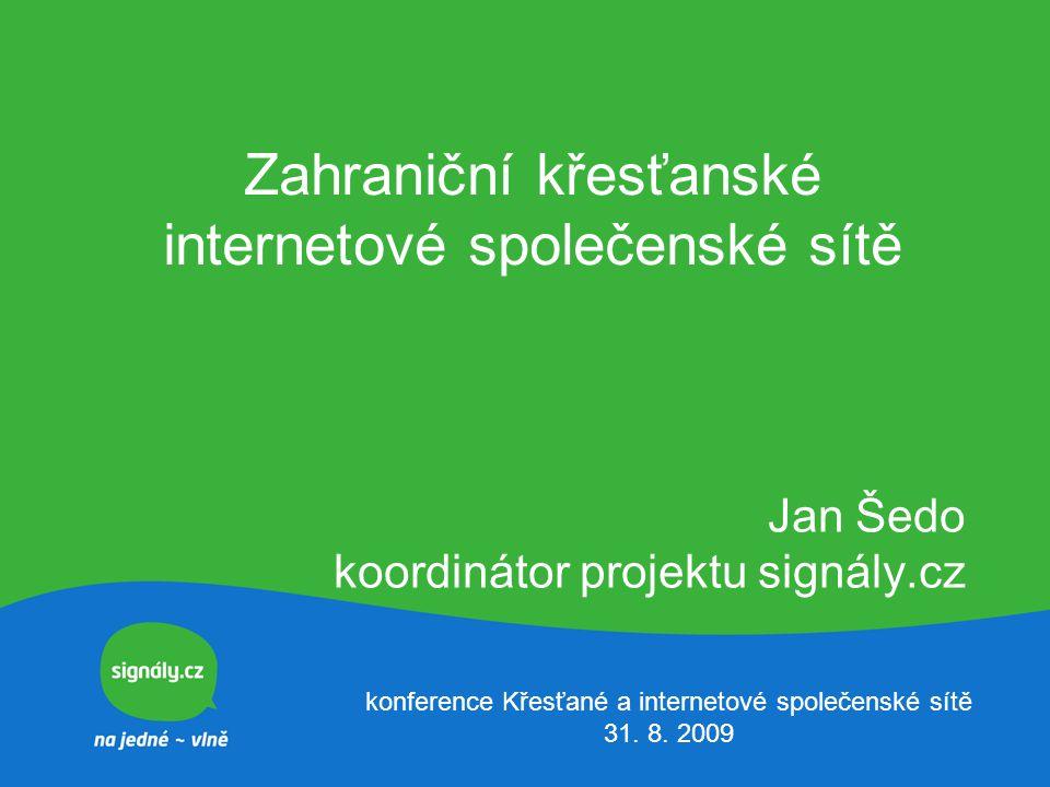 Zahraniční křesťanské internetové společenské sítě Jan Šedo koordinátor projektu signály.cz konference Křesťané a internetové společenské sítě 31. 8.