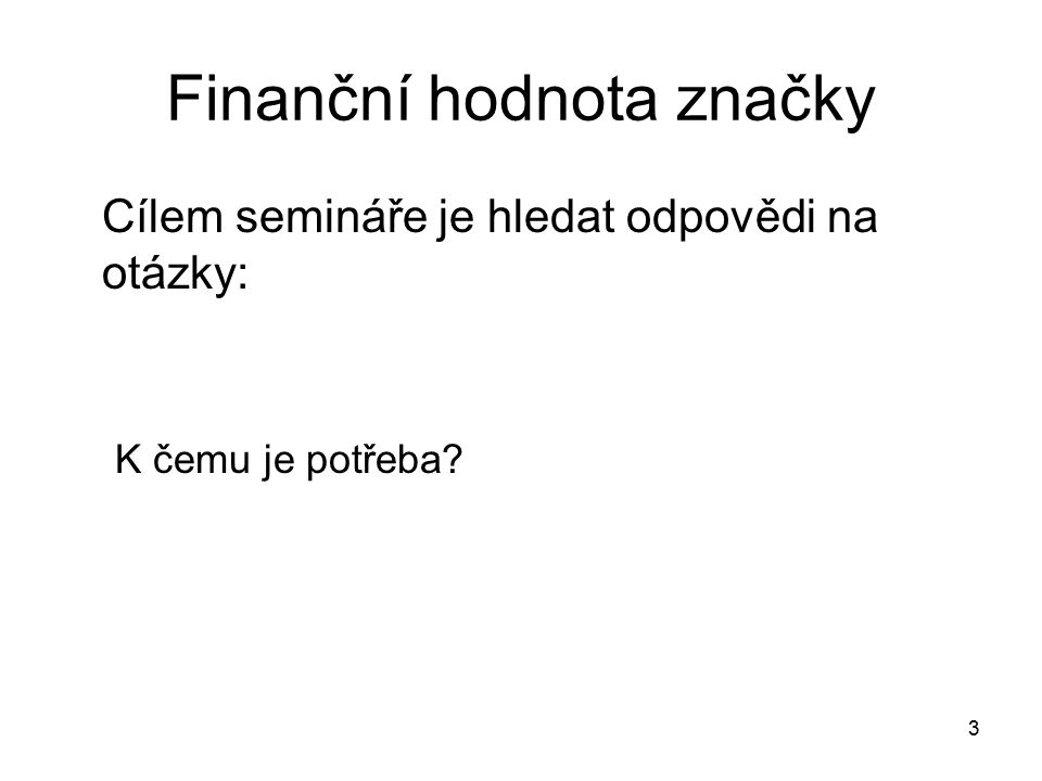 Finanční hodnota značky Cílem semináře je hledat odpovědi na otázky: K čemu je potřeba? 3