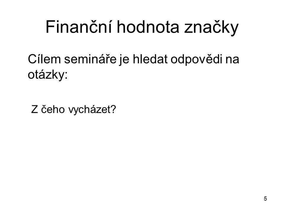 Finanční hodnota značky Cílem semináře je hledat odpovědi na otázky: Z čeho vycházet? 5