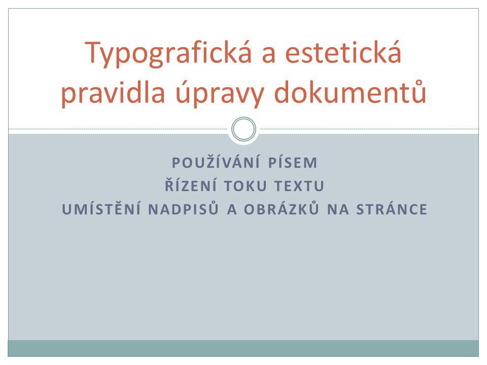Umístění nadpisů a obrázků na stránce Obrázky stejně široké jako blok textu nebo jen o málo užší zarovnáváme k hornímu okraji stránky, případně zarovnáme tak, aby nad obrázkem bylo méně textu než pod ním Úzké obrázky můžeme dát i tři vedle sebe na stránku, měly by být v horní části stránky U vázaných dokumentů se obrázky vkládají na vnější okraj Pokud je v textu více obrázků, měly by jejich okraje být v lince (lidské oko automaticky hledá souvislosti, objekty by tedy měly být vůči sobě zarovnány)