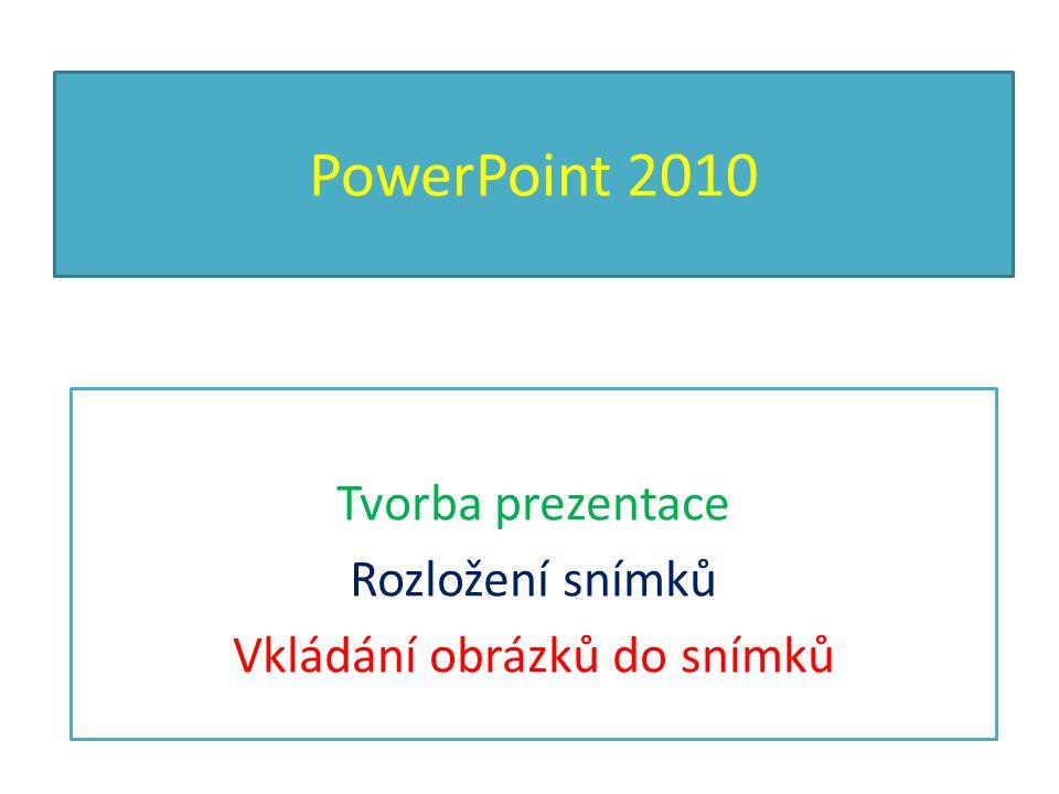 PowerPoint 2010 Tvorba prezentace Rozložení snímků Vkládání obrázků do snímků