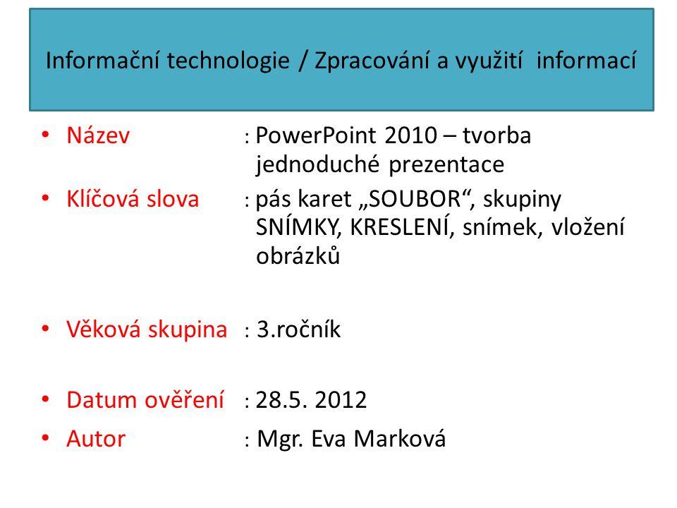 """Informační technologie / Zpracování a využití informací Název : PowerPoint 2010 – tvorba jednoduché prezentace Klíčová slova : pás karet """"SOUBOR"""", sku"""