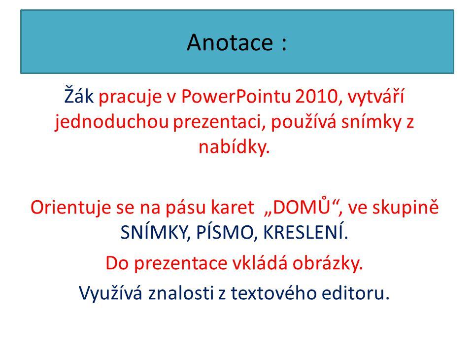 """Anotace : Žák pracuje v PowerPointu 2010, vytváří jednoduchou prezentaci, používá snímky z nabídky. Orientuje se na pásu karet """"DOMŮ"""", ve skupině SNÍM"""