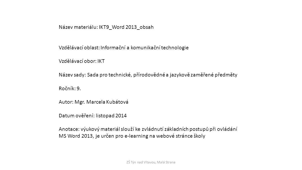 ZŠ Týn nad Vltavou, Malá Strana Název materiálu: IKT9_Word 2013_obsah Vzdělávací oblast: Informační a komunikační technologie Vzdělávací obor: IKT Název sady: Sada pro technické, přírodovědné a jazykově zaměřené předměty Ročník: 9.