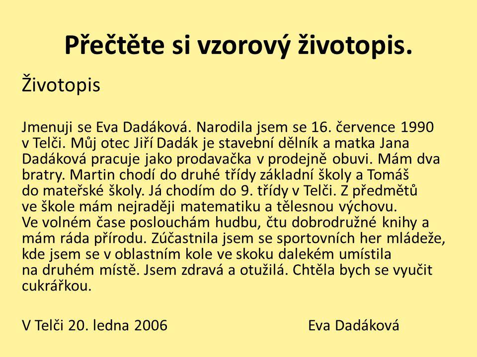 Přečtěte si vzorový životopis. Životopis Jmenuji se Eva Dadáková. Narodila jsem se 16. července 1990 v Telči. Můj otec Jiří Dadák je stavební dělník a