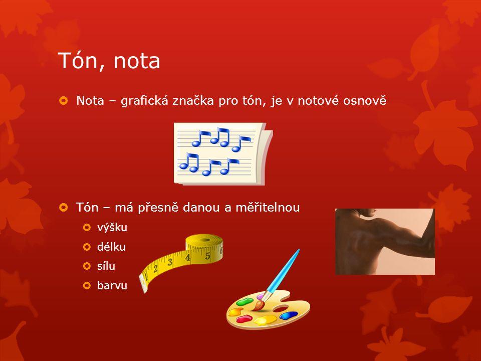 Tón, nota  Nota – grafická značka pro tón, je v notové osnově  Tón – má přesně danou a měřitelnou  výšku  délku  sílu  barvu