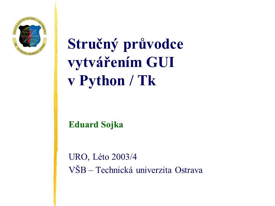 Stručný průvodce vytvářením GUI v Python / Tk Eduard Sojka URO, Léto 2003/4 VŠB – Technická univerzita Ostrava