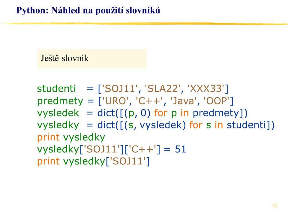 10 Python: Náhled na použití slovníků Ještě slovník studenti = ['SOJ11', 'SLA22', 'XXX33'] predmety = ['URO', 'C++', 'Java', 'OOP'] vysledek = dict([(