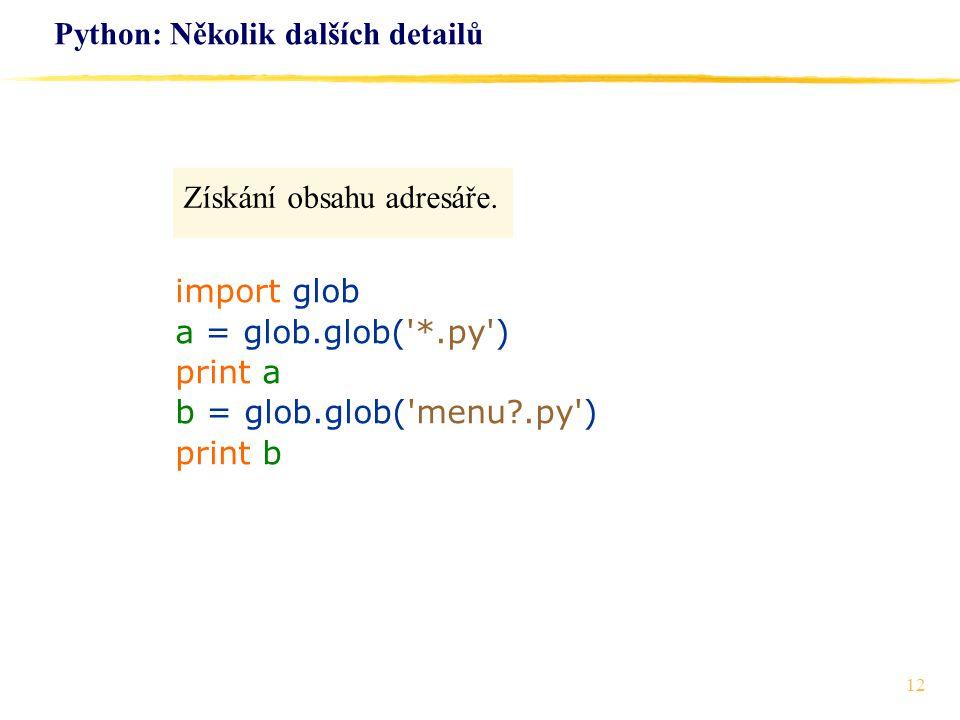 12 Python: Několik dalších detailů Získání obsahu adresáře. import glob a = glob.glob('*.py') print a b = glob.glob('menu?.py') print b