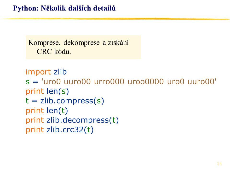 14 Python: Několik dalších detailů Komprese, dekomprese a získání CRC kódu. import zlib s = 'uro0 uuro00 urro000 uroo0000 uro0 uuro00' print len(s) t