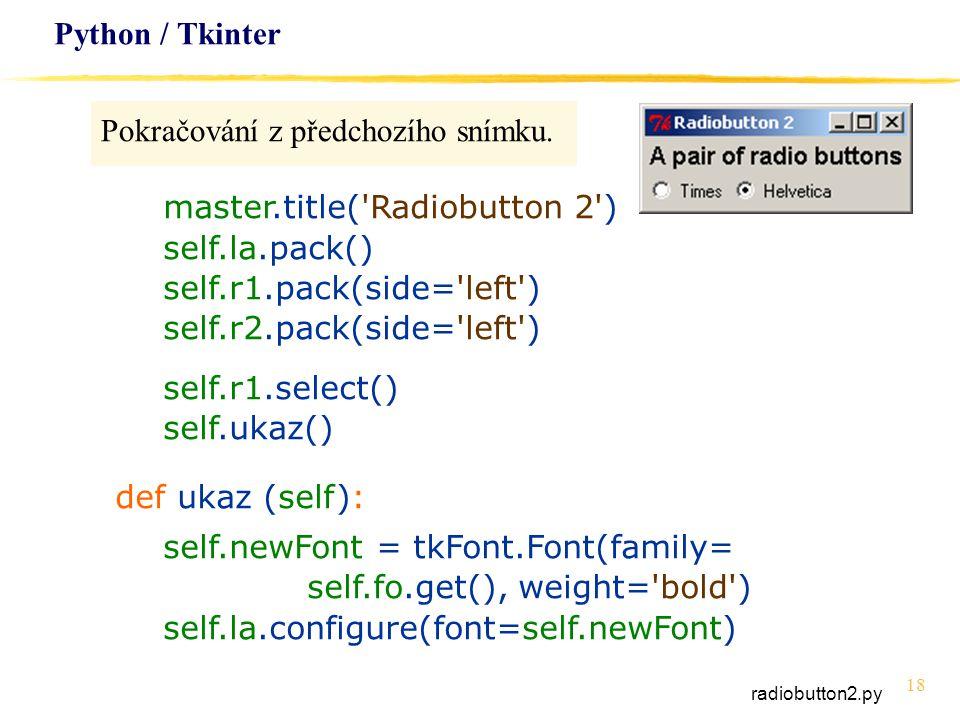18 Python / Tkinter Pokračování z předchozího snímku. master.title('Radiobutton 2') self.la.pack() self.r1.pack(side='left') self.r2.pack(side='left')