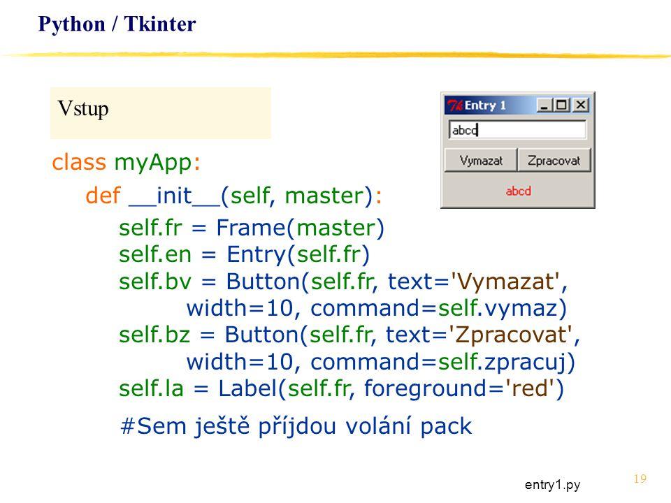 19 Python / Tkinter Vstup class myApp: def __init__(self, master): self.fr = Frame(master) self.en = Entry(self.fr) self.bv = Button(self.fr, text='Vy