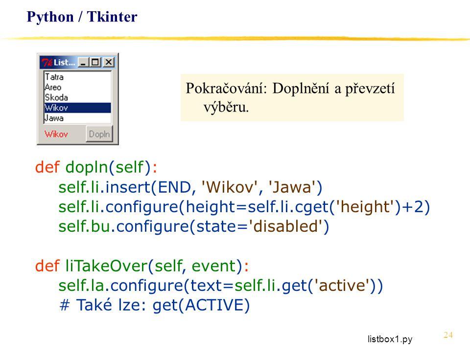 24 Python / Tkinter Pokračování: Doplnění a převzetí výběru. def dopln(self): self.li.insert(END, 'Wikov', 'Jawa') self.li.configure(height=self.li.cg