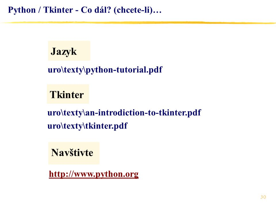 30 Python / Tkinter - Co dál? (chcete-li)… Jazyk http://www.python.org Navštivte uro\texty\python-tutorial.pdf Tkinter uro\texty\an-introdiction-to-tk