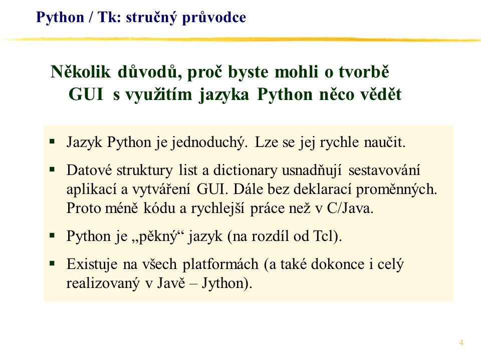 4 Python / Tk: stručný průvodce  Jazyk Python je jednoduchý. Lze se jej rychle naučit.  Datové struktury list a dictionary usnadňují sestavování apl