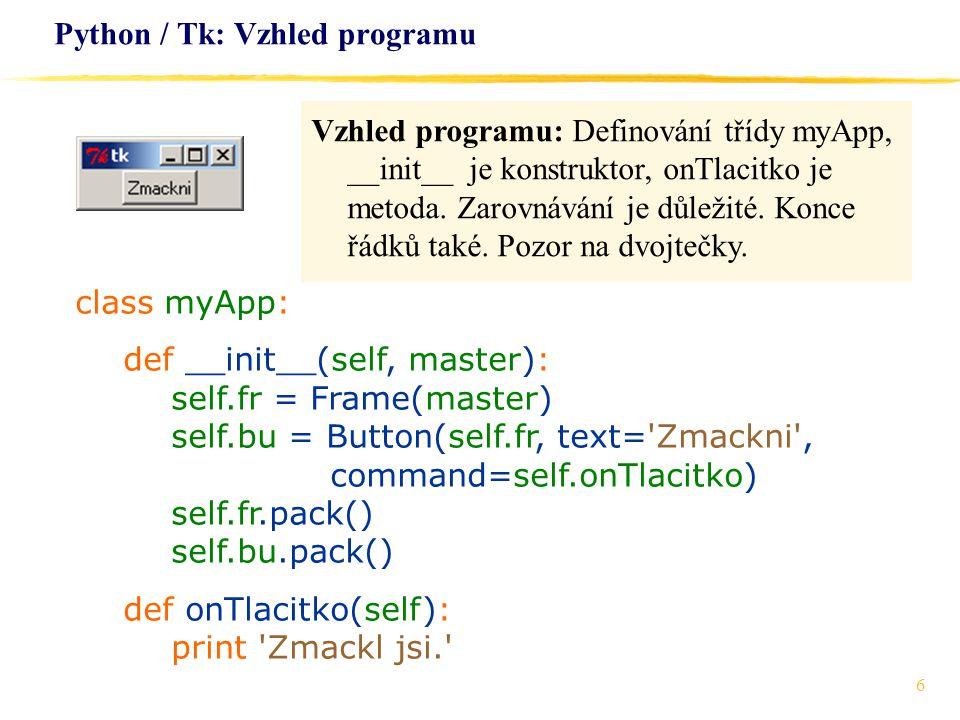 6 Python / Tk: Vzhled programu Vzhled programu: Definování třídy myApp, __init__ je konstruktor, onTlacitko je metoda. Zarovnávání je důležité. Konce