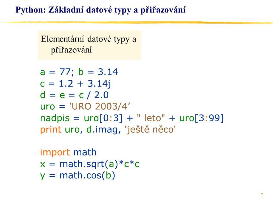 7 Python: Základní datové typy a přiřazování Elementární datové typy a přiřazování a = 77; b = 3.14 c = 1.2 + 3.14j d = e = c / 2.0 uro = 'URO 2003/4'