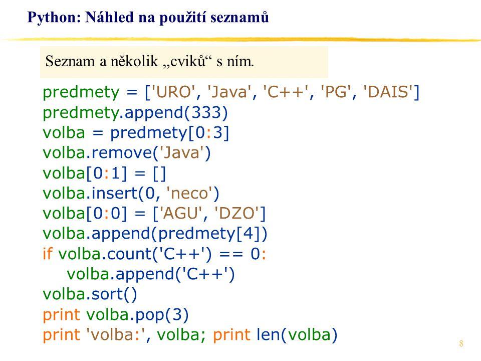 "8 Python: Náhled na použití seznamů Seznam a několik ""cviků"" s ním. predmety = ['URO', 'Java', 'C++', 'PG', 'DAIS'] predmety.append(333) volba = predm"