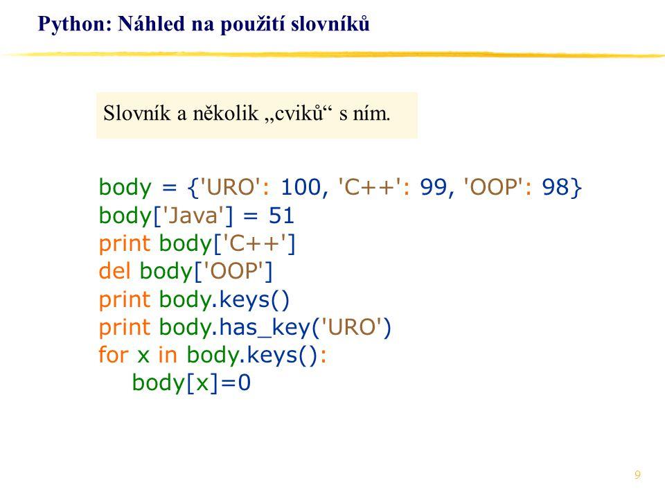 """9 Python: Náhled na použití slovníků Slovník a několik """"cviků"""" s ním. body = {'URO': 100, 'C++': 99, 'OOP': 98} body['Java'] = 51 print body['C++'] de"""