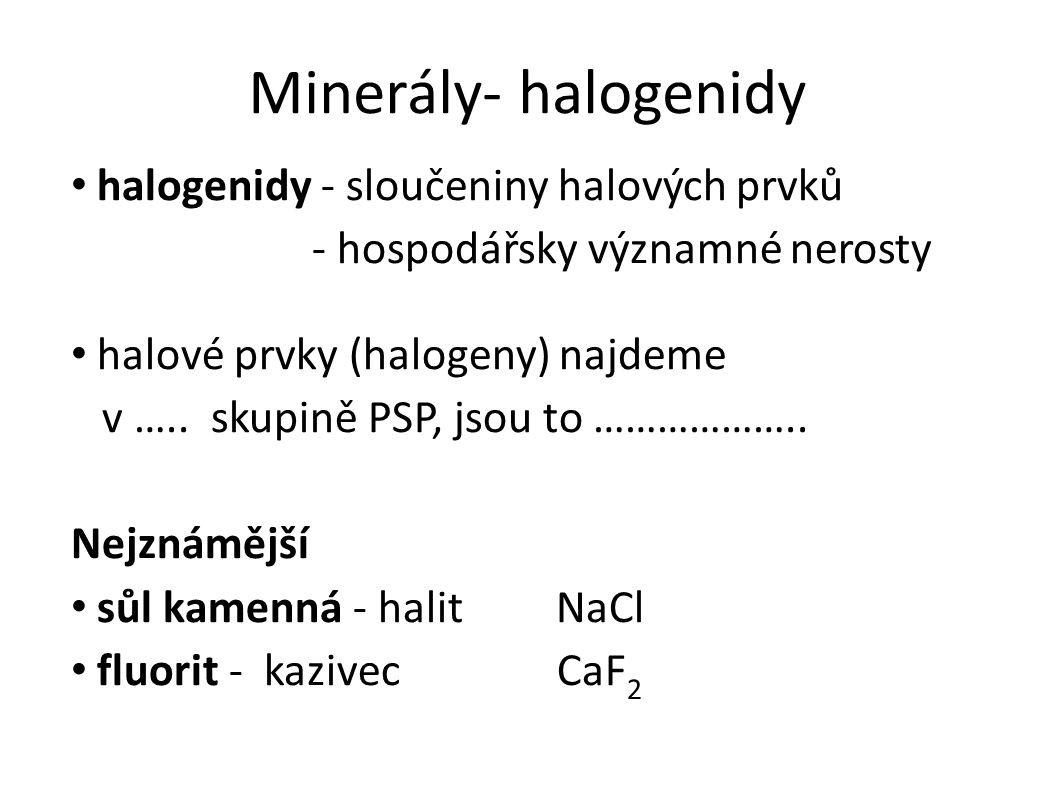 Minerály- halogenidy halogenidy - sloučeniny halových prvků - hospodářsky významné nerosty halové prvky (halogeny) najdeme v …..