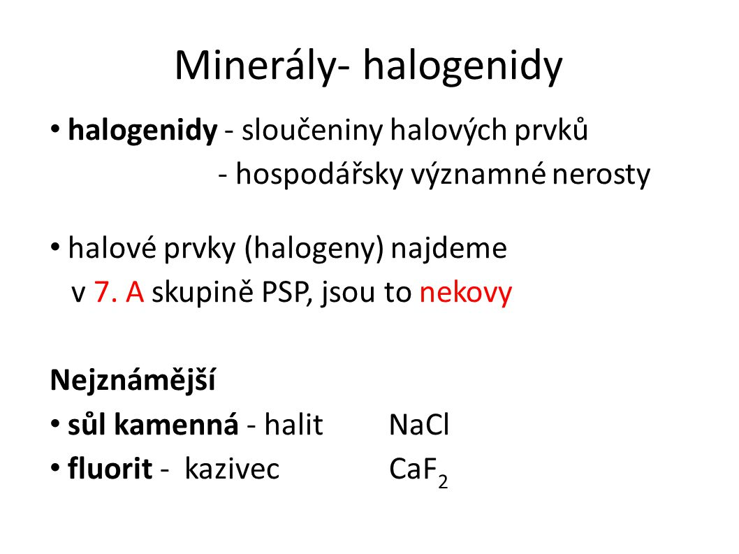 Minerály- halogenidy halogenidy - sloučeniny halových prvků - hospodářsky významné nerosty halové prvky (halogeny) najdeme v 7.