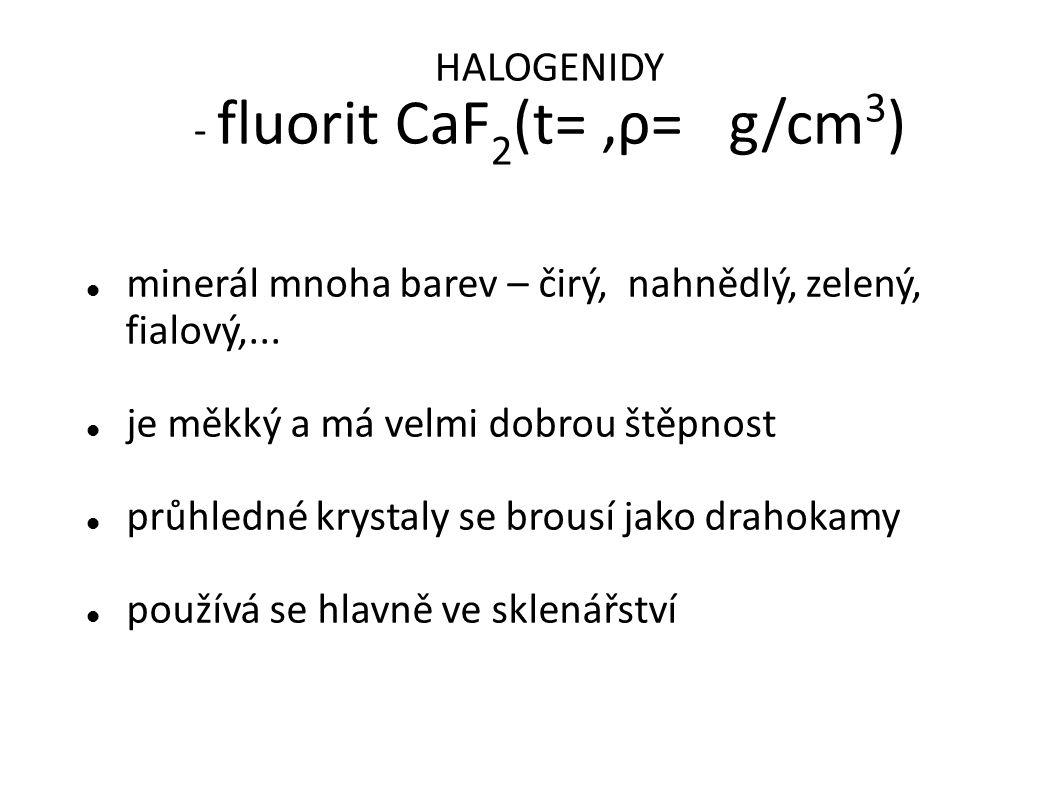 HALOGENIDY - fluorit CaF 2 (t=,ρ= g/cm 3 ) minerál mnoha barev – čirý, nahnědlý, zelený, fialový,...