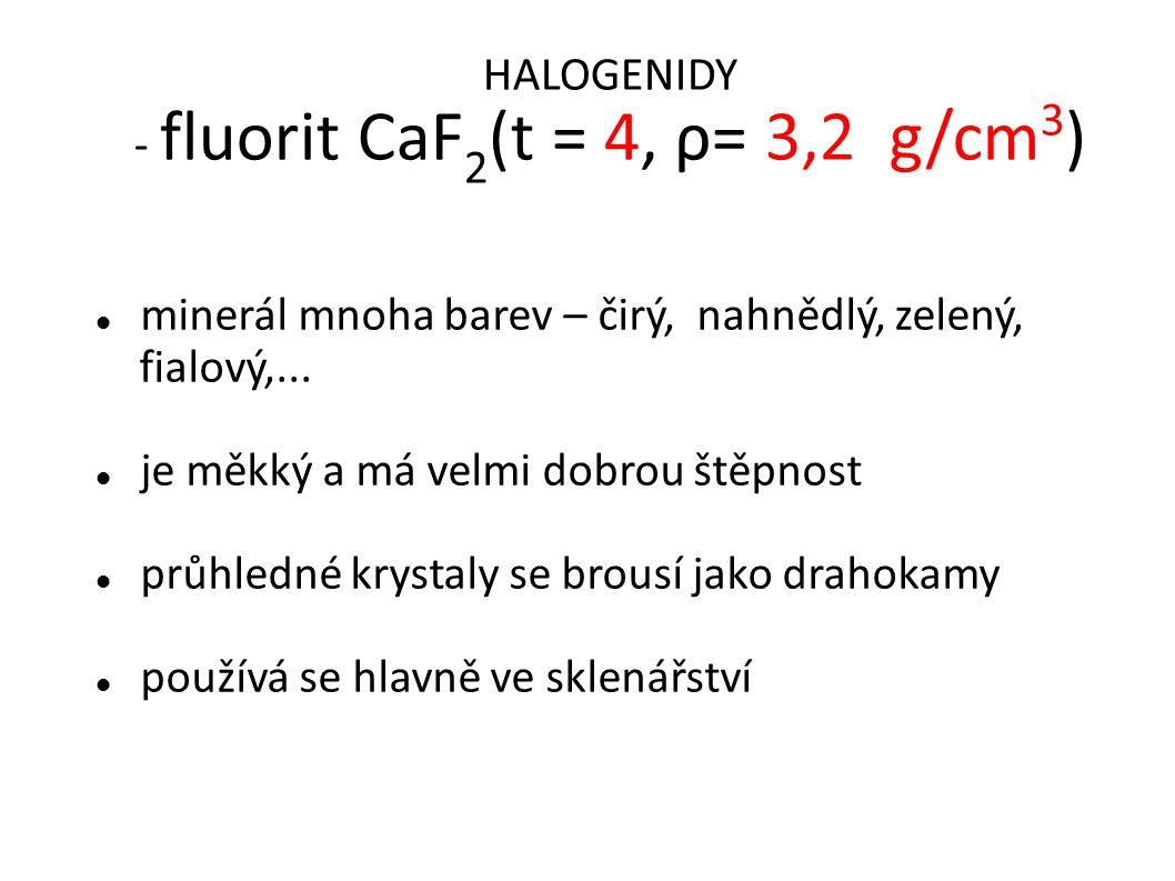 HALOGENIDY - fluorit CaF 2 (t = 4, ρ= 3,2 g/cm 3 ) minerál mnoha barev – čirý, nahnědlý, zelený, fialový,...