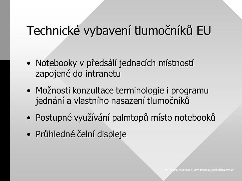 Technické vybavení tlumočníků EU Notebooky v předsálí jednacích místností zapojené do intranetuNotebooky v předsálí jednacích místností zapojené do intranetu Možnosti konzultace terminologie i programu jednání a vlastního nasazení tlumočníkůMožnosti konzultace terminologie i programu jednání a vlastního nasazení tlumočníků Postupné využívání palmtopů místo notebookůPostupné využívání palmtopů místo notebooků Průhledné čelní displejePrůhledné čelní displeje Copyright, 2000 © Ing.
