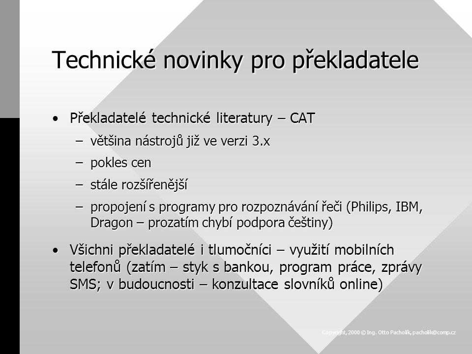 Technické novinky pro překladatele Překladatelé technické literatury – CATPřekladatelé technické literatury – CAT –většina nástrojů již ve verzi 3.x –pokles cen –stále rozšířenější –propojení s programy pro rozpoznávání řeči (Philips, IBM, Dragon – prozatím chybí podpora češtiny) Všichni překladatelé i tlumočníci – využití mobilních telefonů (zatím – styk s bankou, program práce, zprávy SMS; v budoucnosti – konzultace slovníků online)Všichni překladatelé i tlumočníci – využití mobilních telefonů (zatím – styk s bankou, program práce, zprávy SMS; v budoucnosti – konzultace slovníků online) Copyright, 2000 © Ing.
