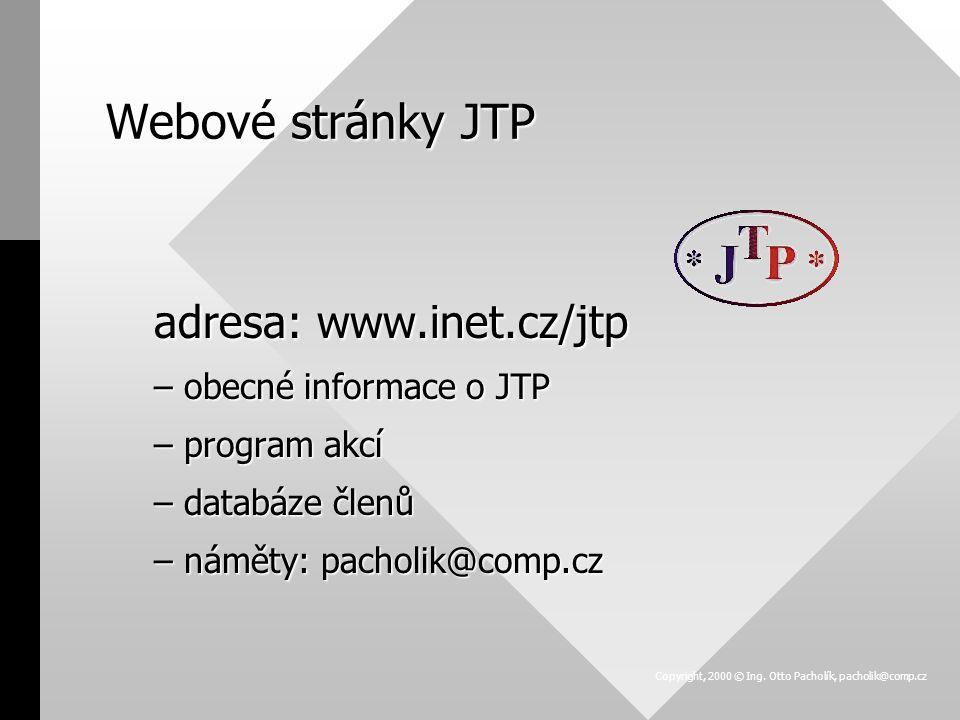 Webové stránky JTP adresa: www.inet.cz/jtp –obecné informace o JTP –program akcí –databáze členů –náměty: pacholik@comp.cz Copyright, 2000 © Ing. Otto