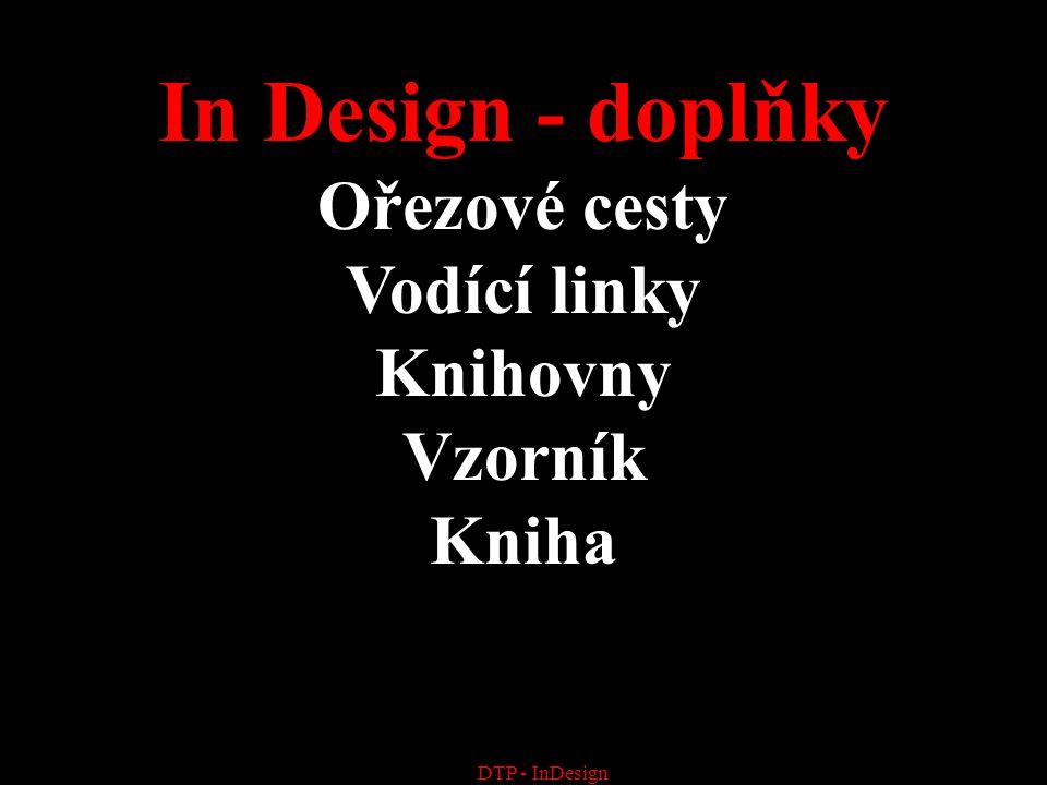 DTP - InDesign In Design - doplňky Ořezové cesty Vodící linky Knihovny Vzorník Kniha