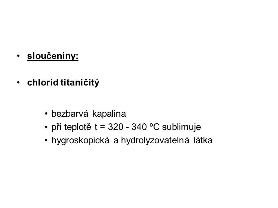 sloučeniny: chlorid titaničitý bezbarvá kapalina při teplotě t = 320 - 340 ºC sublimuje hygroskopická a hydrolyzovatelná látka