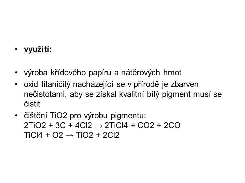 využití: výroba křídového papíru a nátěrových hmot oxid titaničitý nacházející se v přírodě je zbarven nečistotami, aby se získal kvalitní bílý pigment musí se čistit čištění TiO2 pro výrobu pigmentu: 2TiO2 + 3C + 4Cl2 → 2TiCl4 + CO2 + 2CO TiCl4 + O2 → TiO2 + 2Cl2
