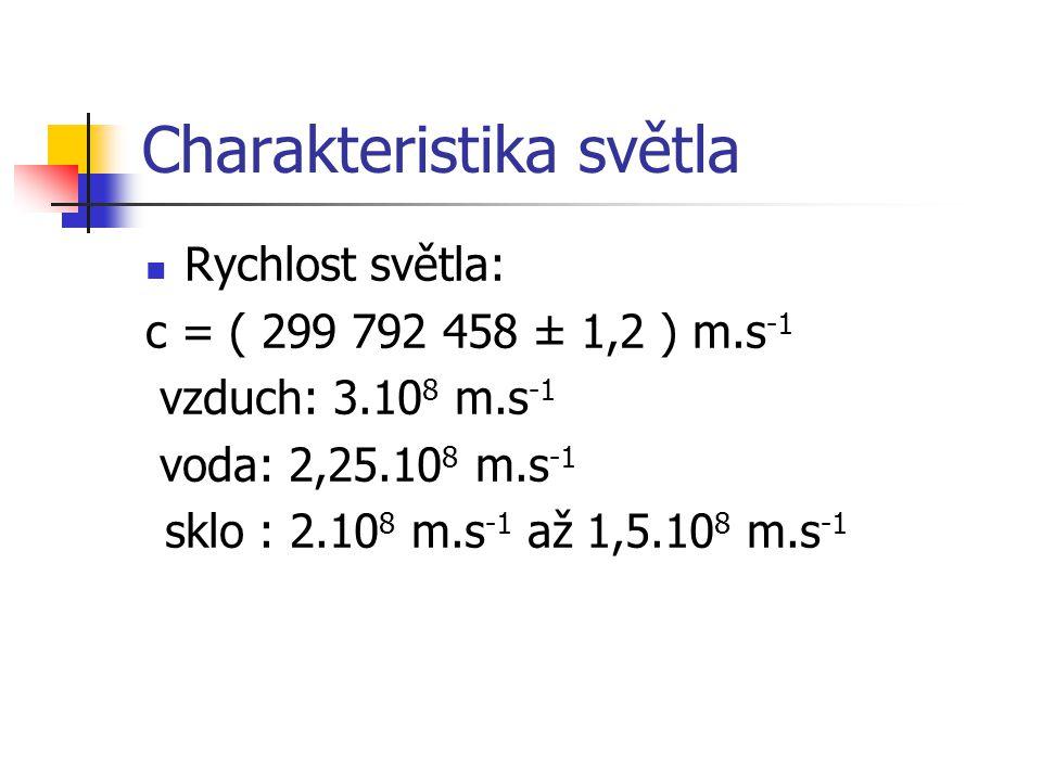 Charakteristika světla Rychlost světla: c = ( 299 792 458 ± 1,2 ) m.s -1 vzduch: 3.10 8 m.s -1 voda: 2,25.10 8 m.s -1 sklo : 2.10 8 m.s -1 až 1,5.10 8 m.s -1