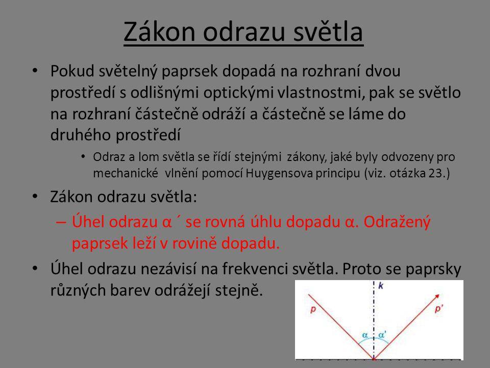 Zákon odrazu světla Pokud světelný paprsek dopadá na rozhraní dvou prostředí s odlišnými optickými vlastnostmi, pak se světlo na rozhraní částečně odráží a částečně se láme do druhého prostředí Odraz a lom světla se řídí stejnými zákony, jaké byly odvozeny pro mechanické vlnění pomocí Huygensova principu (viz.