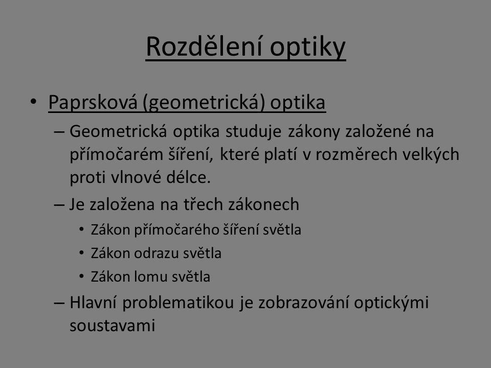 Rozdělení optiky Paprsková (geometrická) optika – Geometrická optika studuje zákony založené na přímočarém šíření, které platí v rozměrech velkých proti vlnové délce.