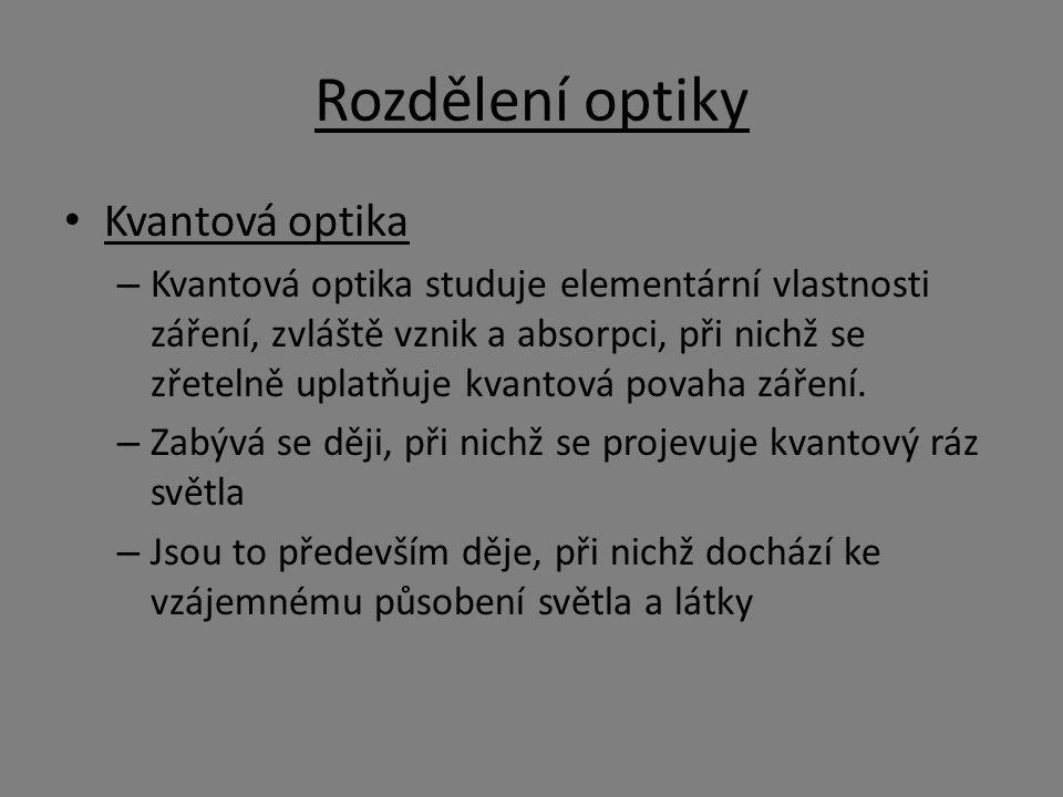 Rozdělení optiky Kvantová optika – Kvantová optika studuje elementární vlastnosti záření, zvláště vznik a absorpci, při nichž se zřetelně uplatňuje kvantová povaha záření.