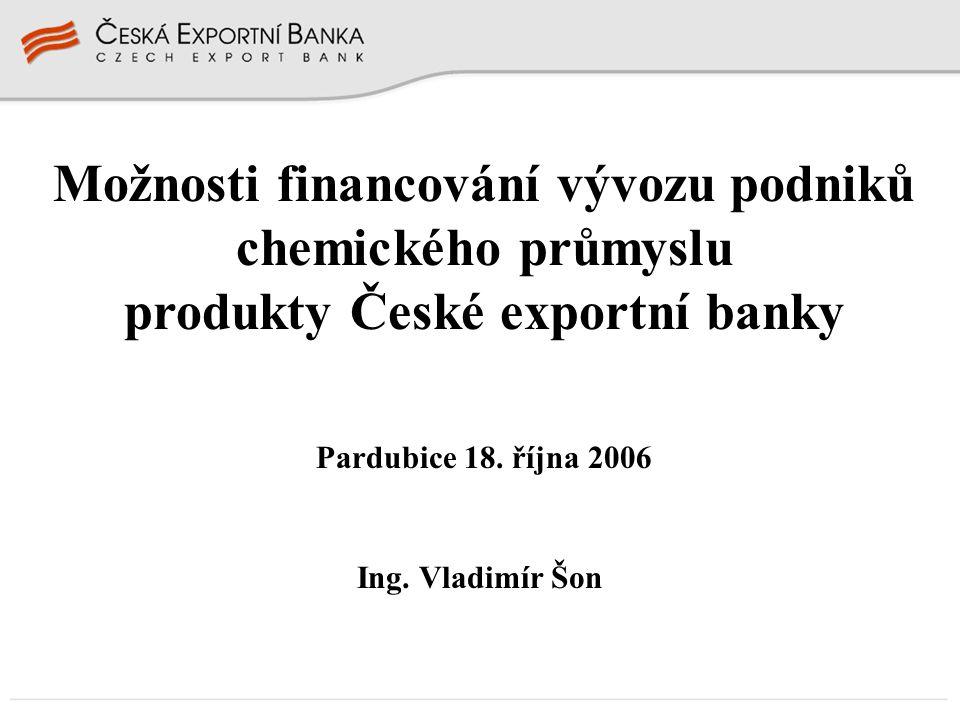 Možnosti financování vývozu podniků chemického průmyslu produkty České exportní banky Pardubice 18. října 2006 Ing. Vladimír Šon