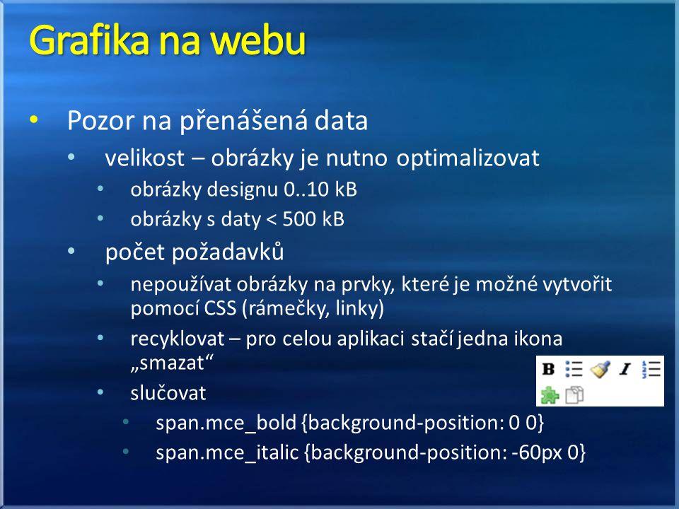 """Pozor na přenášená data velikost – obrázky je nutno optimalizovat obrázky designu 0..10 kB obrázky s daty < 500 kB počet požadavků nepoužívat obrázky na prvky, které je možné vytvořit pomocí CSS (rámečky, linky) recyklovat – pro celou aplikaci stačí jedna ikona """"smazat slučovat span.mce_bold {background-position: 0 0} span.mce_italic {background-position: -60px 0}"""