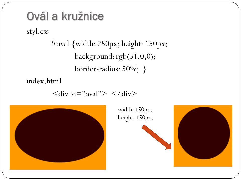 Ovál a kružnice styl.css #oval {width: 250px; height: 150px; background: rgb(51,0,0); border-radius: 50%; } index.html width: 150px; height: 150px;