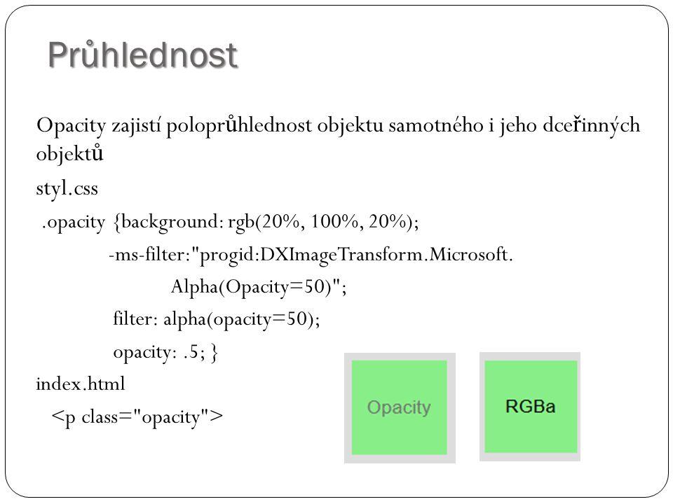 Průhlednost Opacity zajistí polopr ů hlednost objektu samotného i jeho dce ř inných objekt ů styl.css.opacity {background: rgb(20%, 100%, 20%); -ms-fi