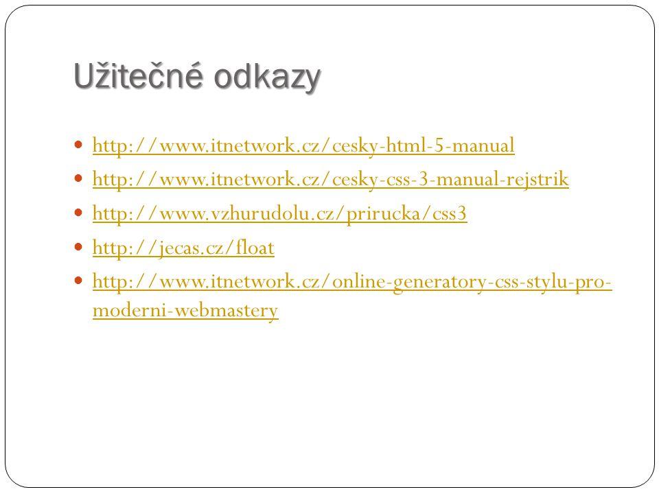 Užitečné odkazy http://www.itnetwork.cz/cesky-html-5-manual http://www.itnetwork.cz/cesky-css-3-manual-rejstrik http://www.vzhurudolu.cz/prirucka/css3
