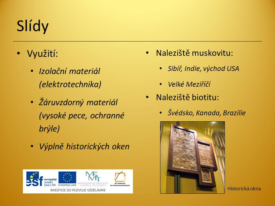 Slídy Naleziště muskovitu: Sibiř, Indie, východ USA Velké Meziříčí Naleziště biotitu: Švédsko, Kanada, Brazílie Využití: Izolační materiál (elektrotec