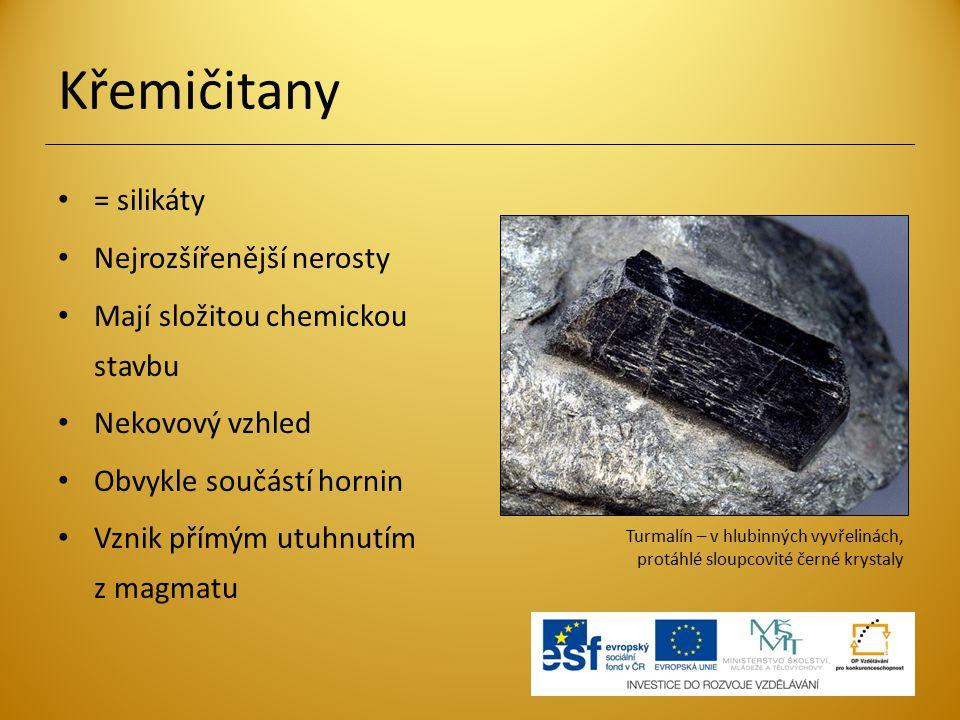 Křemičitany = silikáty Nejrozšířenější nerosty Mají složitou chemickou stavbu Nekovový vzhled Obvykle součástí hornin Vznik přímým utuhnutím z magmatu