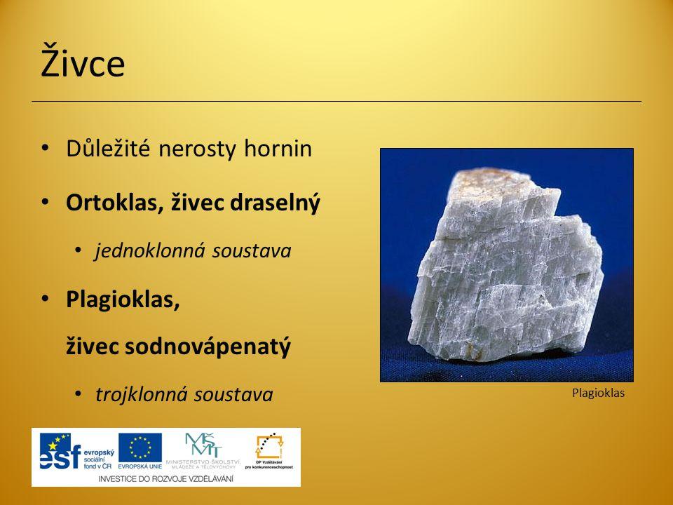 Živce Důležité nerosty hornin Ortoklas, živec draselný jednoklonná soustava Plagioklas, živec sodnovápenatý trojklonná soustava Plagioklas