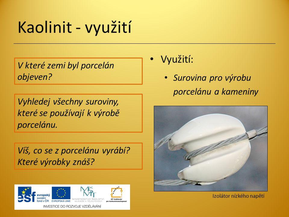 Kaolinit - využití Využití: Surovina pro výrobu porcelánu a kameniny Vyhledej všechny suroviny, které se používají k výrobě porcelánu. V které zemi by