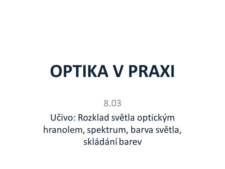 OPTIKA V PRAXI 8.03 Učivo: Rozklad světla optickým hranolem, spektrum, barva světla, skládání barev