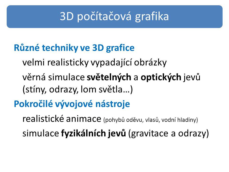 Různé techniky ve 3D grafice velmi realisticky vypadající obrázky věrná simulace světelných a optických jevů (stíny, odrazy, lom světla…) Pokročilé vývojové nástroje realistické animace (pohybů oděvu, vlasů, vodní hladiny) simulace fyzikálních jevů (gravitace a odrazy) 3D počítačová grafika