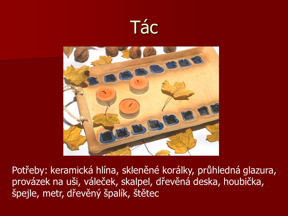 Tác Potřeby: keramická hlína, skleněné korálky, průhledná glazura, provázek na uši, váleček, skalpel, dřevěná deska, houbička, špejle, metr, dřevěný špalík, štětec