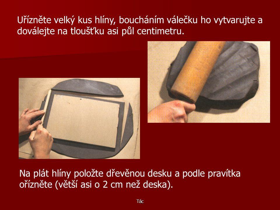 Tác Uřízněte velký kus hlíny, boucháním válečku ho vytvarujte a doválejte na tloušťku asi půl centimetru.